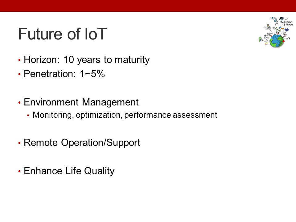 Future of IoT Horizon: 10 years to maturity Penetration: 1~5% Environment Management Monitoring, optimization, performance assessment Remote Operation