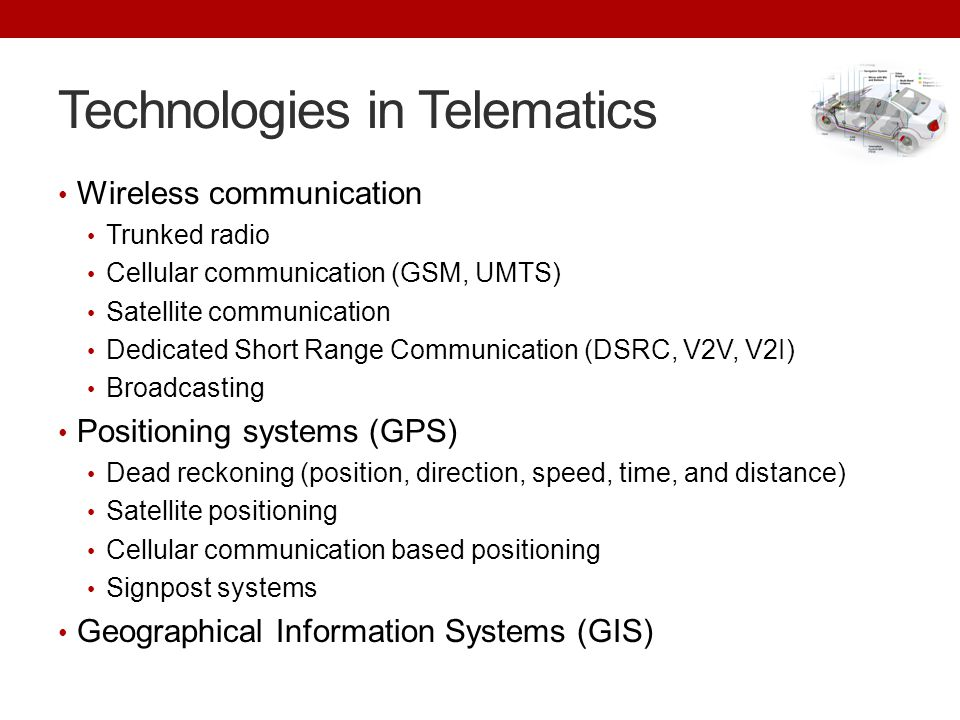 Technologies in Telematics Wireless communication Trunked radio Cellular communication (GSM, UMTS) Satellite communication Dedicated Short Range Communication (DSRC, V2V, V2I) Broadcasting Positioning systems (GPS) Dead reckoning (position, direction, speed, time, and distance) Satellite positioning Cellular communication based positioning Signpost systems Geographical Information Systems (GIS)