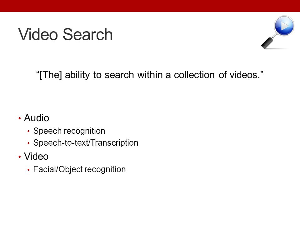 Video Search [The] ability to search within a collection of videos. Audio Speech recognition Speech-to-text/Transcription Video Facial/Object recognit