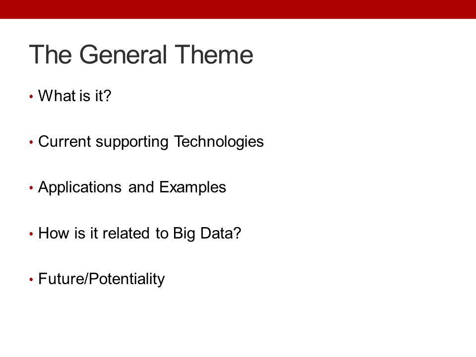 The General Theme What is it? Current supporting Technologies Applications and Examples How is it related to Big Data? Future/Potentiality