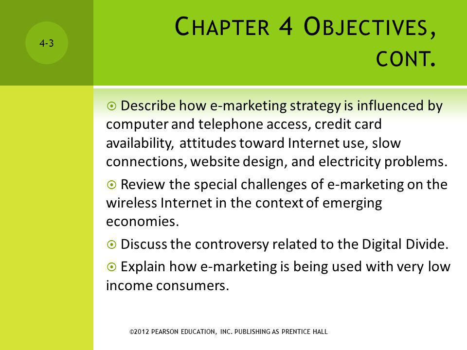 ©2012 PEARSON EDUCATION, INC. PUBLISHING AS PRENTICE HALL 4-3 C HAPTER 4 O BJECTIVES, CONT. Describe how e-marketing strategy is influenced by compute