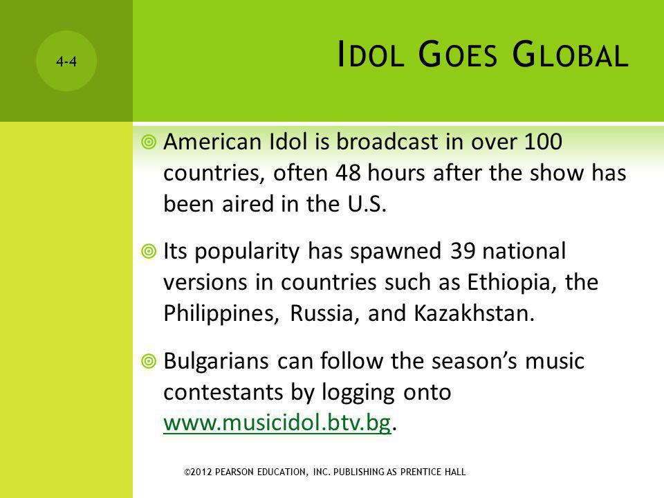 ©2012 PEARSON EDUCATION, INC. PUBLISHING AS PRENTICE HALL 4-4 I DOL G OES G LOBAL American Idol is broadcast in over 100 countries, often 48 hours aft