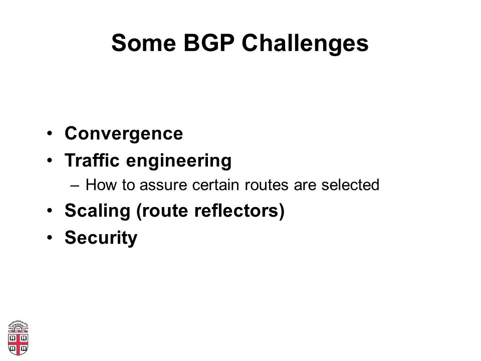 Some BGP Challenges Convergence Traffic engineering –How to assure certain routes are selected Scaling (route reflectors) Security