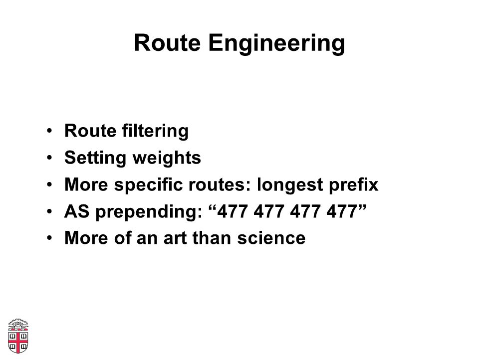 Route Engineering Route filtering Setting weights More specific routes: longest prefix AS prepending: 477 477 477 477 More of an art than science