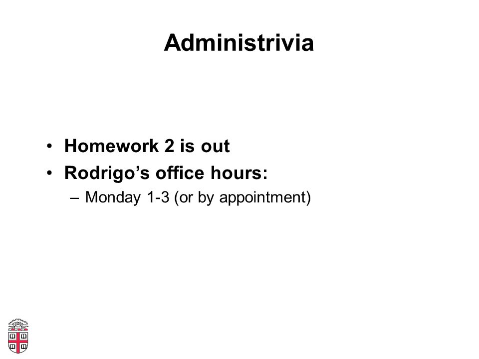Administrivia Homework 2 is out Rodrigos office hours: –Monday 1-3 (or by appointment)