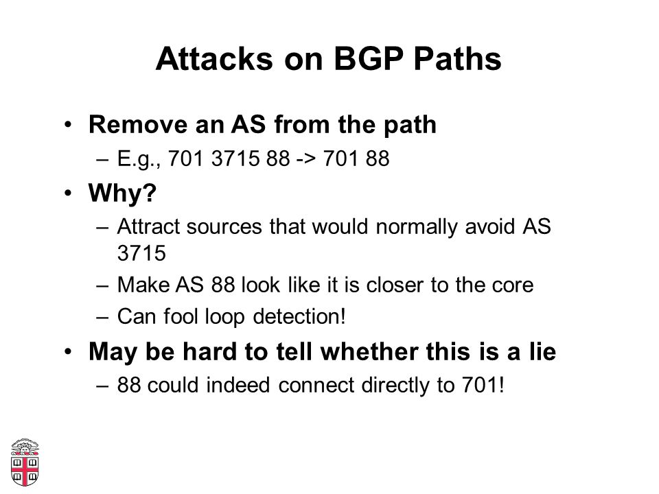 Attacks on BGP Paths Remove an AS from the path –E.g., 701 3715 88 -> 701 88 Why.