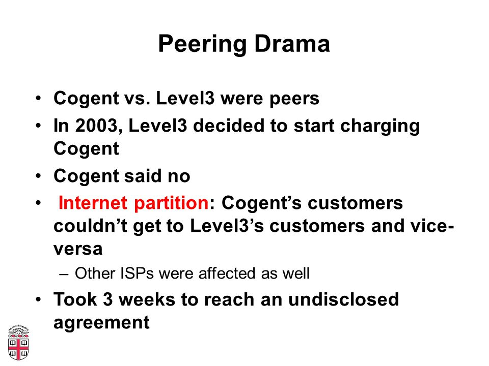 Peering Drama Cogent vs. Level3 were peers In 2003, Level3 decided to start charging Cogent Cogent said no Internet partition: Cogents customers could