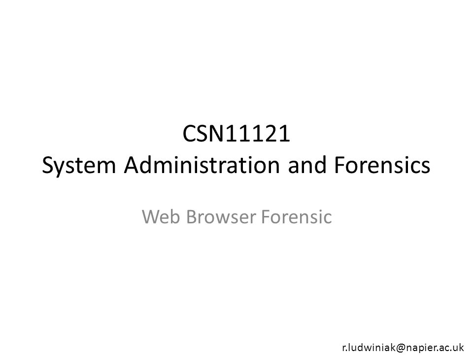 CSN11121 System Administration and Forensics Web Browser Forensic r.ludwiniak@napier.ac.uk