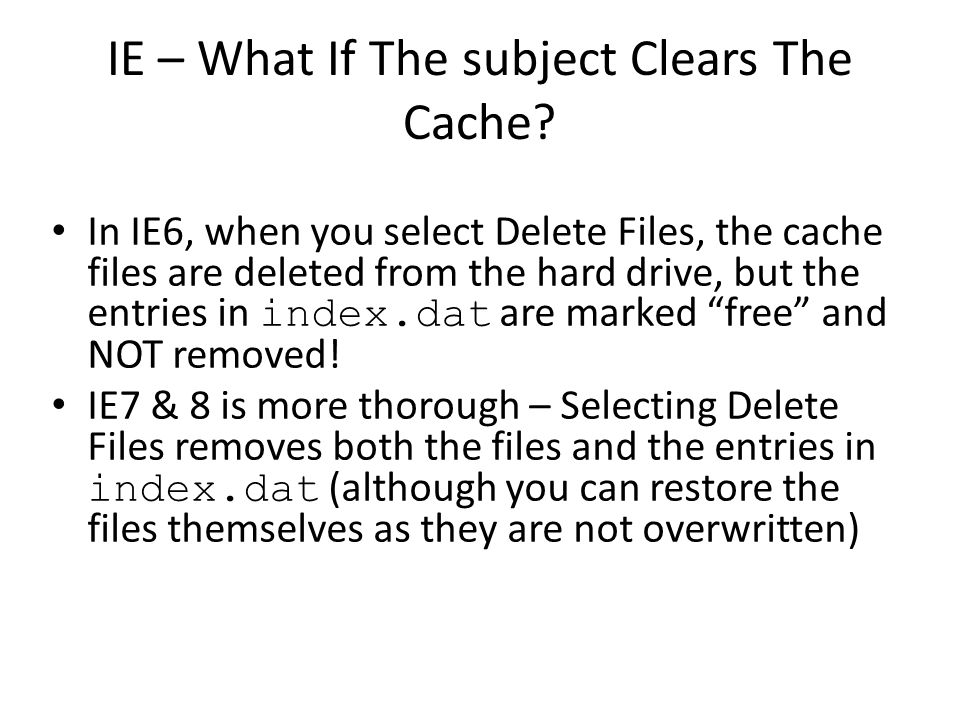 IE – What If The subject Clears The Cache? In IE6, when you select Delete Files, the cache files are deleted from the hard drive, but the entries in i