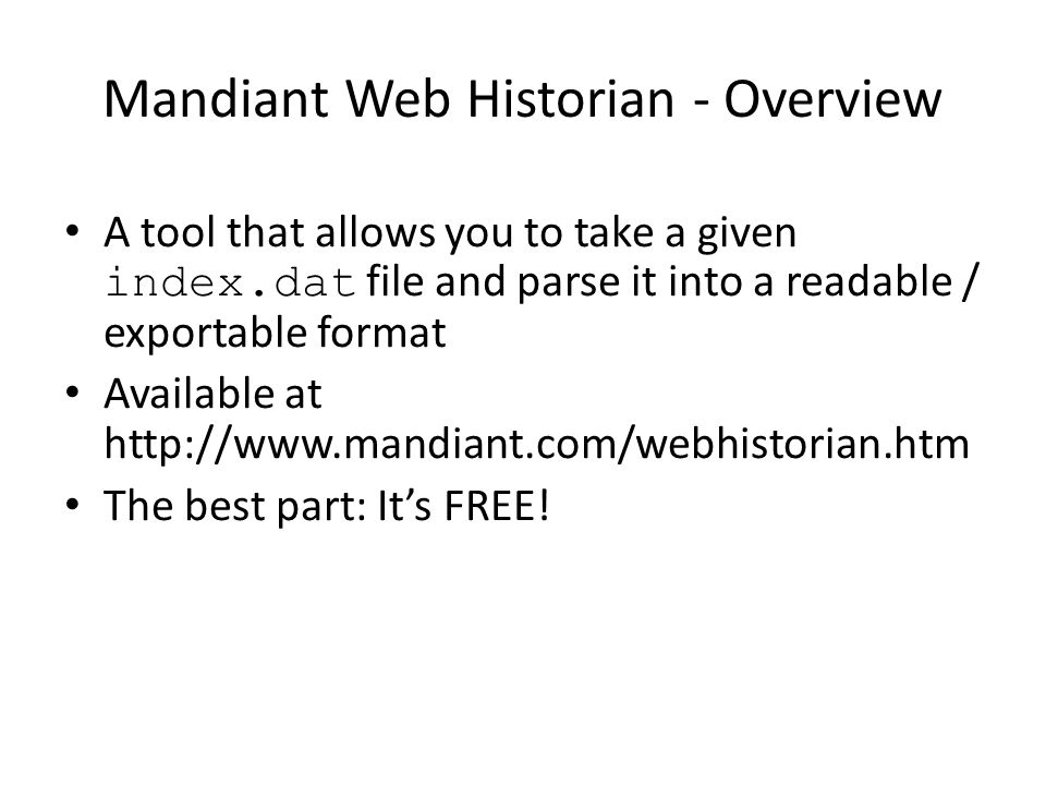 Mandiant Web Historian - Overview A tool that allows you to take a given index.dat file and parse it into a readable / exportable format Available at