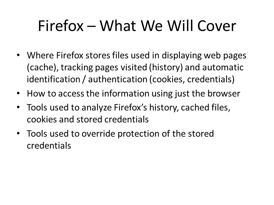 Firefox – What We Will Cover Where Firefox stores files used in displaying web pages (cache), tracking pages visited (history) and automatic identific