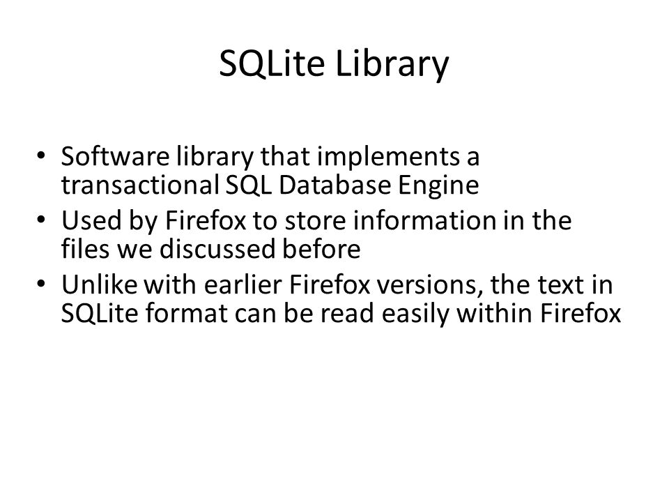 SQLite Library Software library that implements a transactional SQL Database Engine Used by Firefox to store information in the files we discussed bef