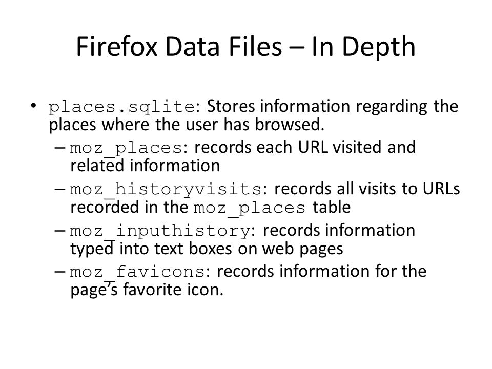 Firefox Data Files – In Depth places.sqlite : Stores information regarding the places where the user has browsed. – moz_places : records each URL visi