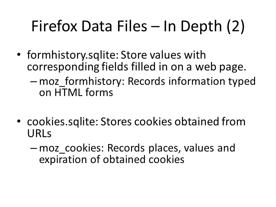 Firefox Data Files – In Depth (2) formhistory.sqlite: Store values with corresponding fields filled in on a web page. – moz_formhistory: Records infor