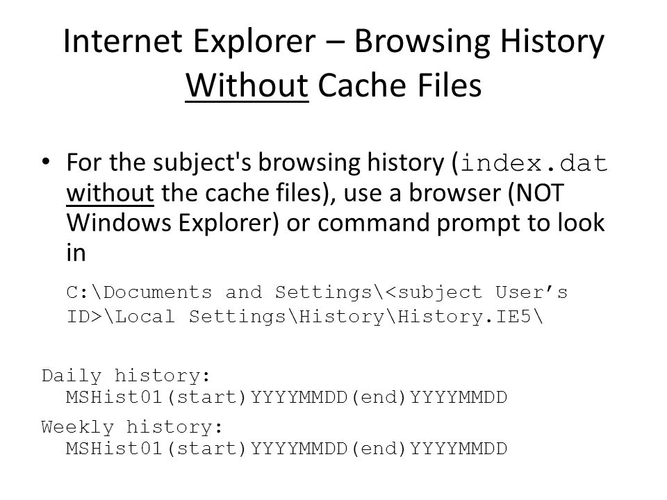 Internet Explorer – Browsing History Without Cache Files For the subject's browsing history ( index.dat without the cache files), use a browser (NOT W