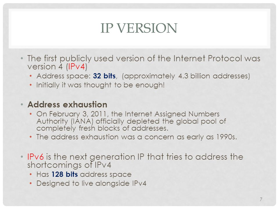 IP VERSION The first publicly used version of the Internet Protocol was version 4 (IPv4) Address space: 32 bits, (approximately 4.3 billion addresses)