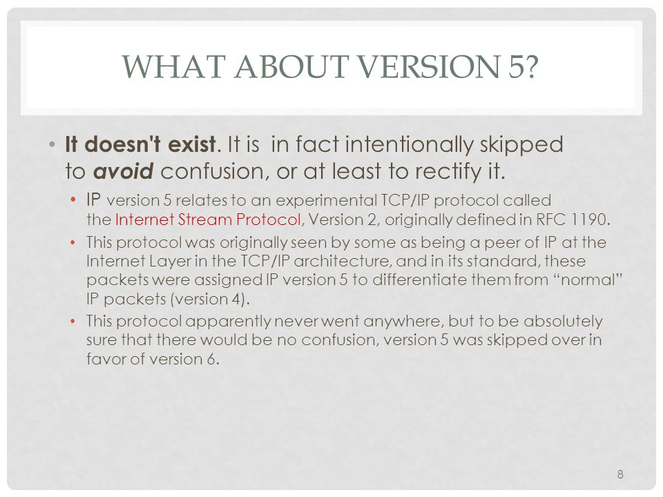 WHAT ABOUT VERSION 5? It doesn't exist. It is in fact intentionally skipped to avoid confusion, or at least to rectify it. IP version 5 relates to an