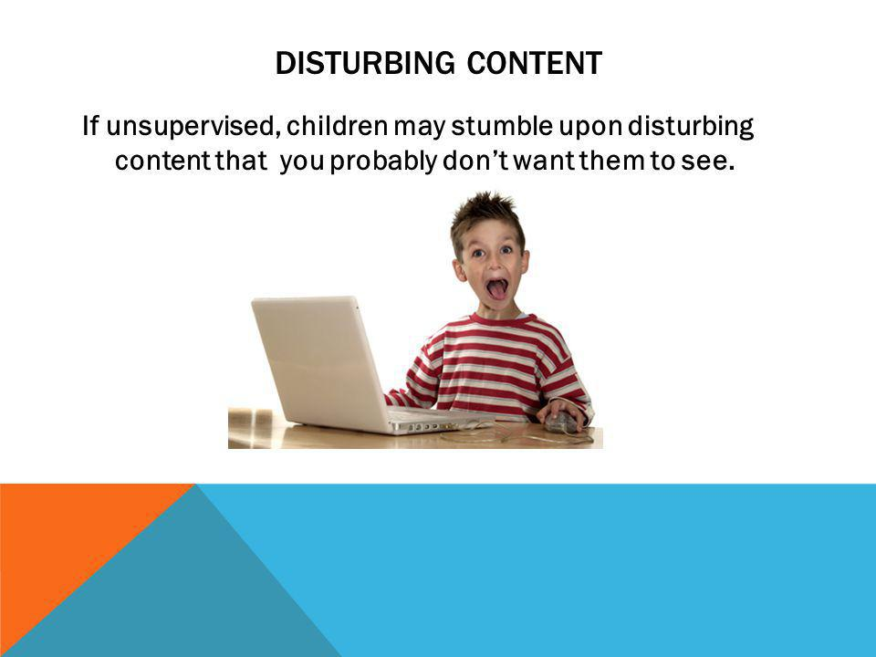 DISTURBING CONTENT If unsupervised, children may stumble upon disturbing content that you probably dont want them to see.