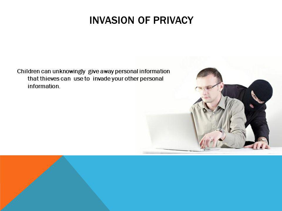 INVASION OF PRIVACY Children can unknowingly give away personal information that thieves can use to invade your other personal information.