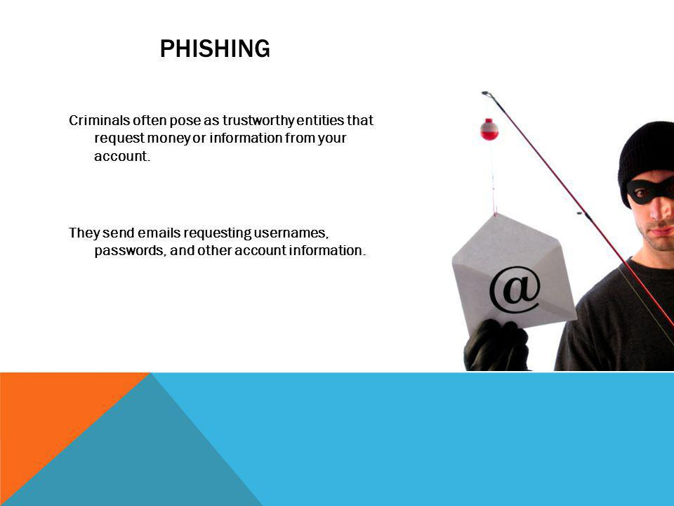 PHISHING Criminals often pose as trustworthy entities that request money or information from your account. They send emails requesting usernames, pass