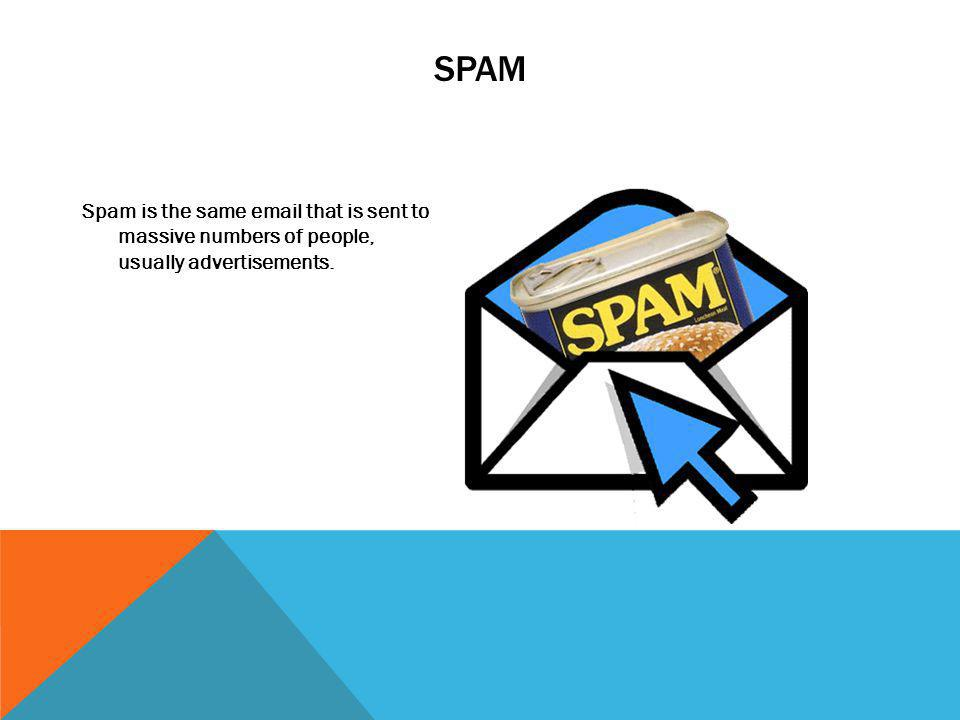 SPAM Spam is the same email that is sent to massive numbers of people, usually advertisements.