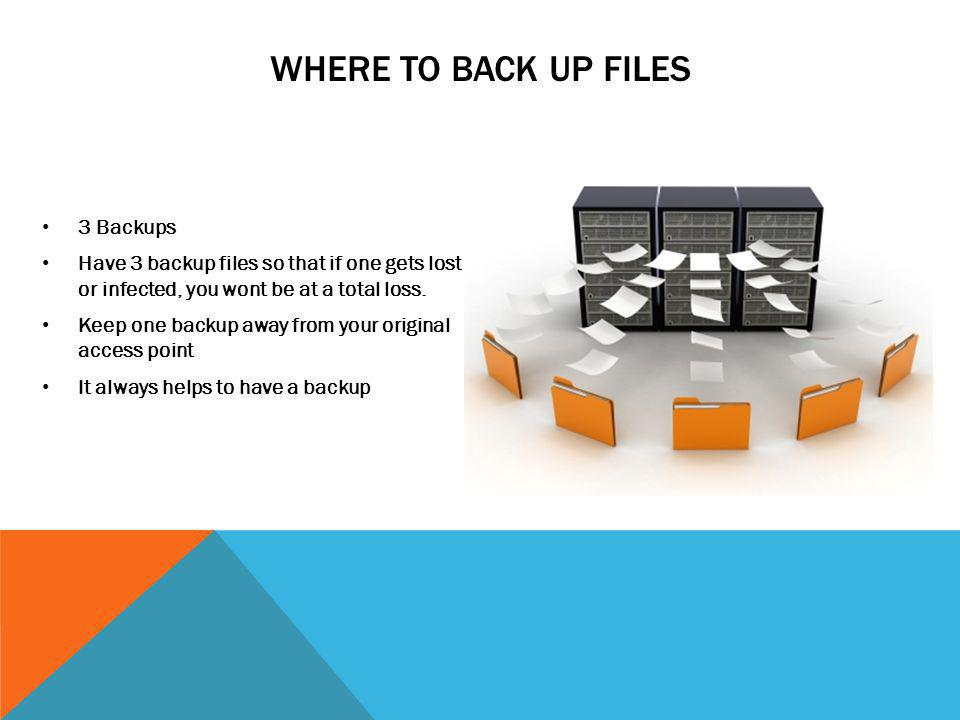 WHERE TO BACK UP FILES 3 Backups Have 3 backup files so that if one gets lost or infected, you wont be at a total loss. Keep one backup away from your