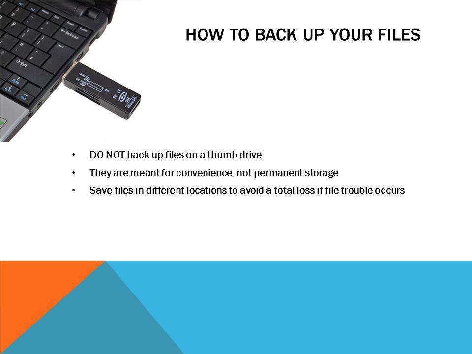 HOW TO BACK UP YOUR FILES DO NOT back up files on a thumb drive They are meant for convenience, not permanent storage Save files in different location