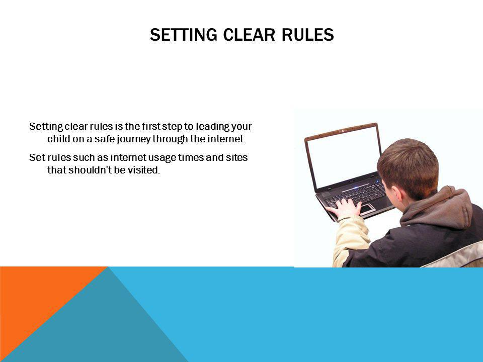 SETTING CLEAR RULES Setting clear rules is the first step to leading your child on a safe journey through the internet. Set rules such as internet usa