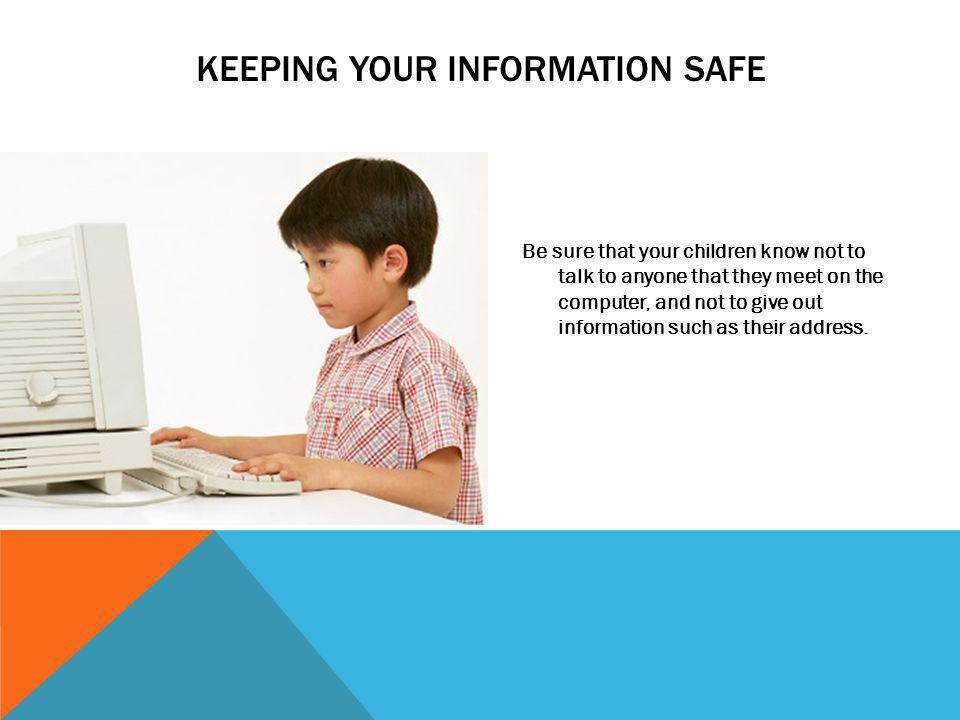 KEEPING YOUR INFORMATION SAFE Be sure that your children know not to talk to anyone that they meet on the computer, and not to give out information su