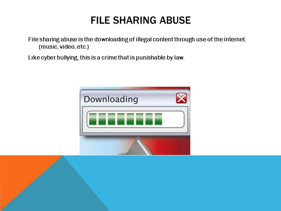 FILE SHARING ABUSE File sharing abuse is the downloading of illegal content through use of the internet. (music, video, etc.) Like cyber bullying, thi