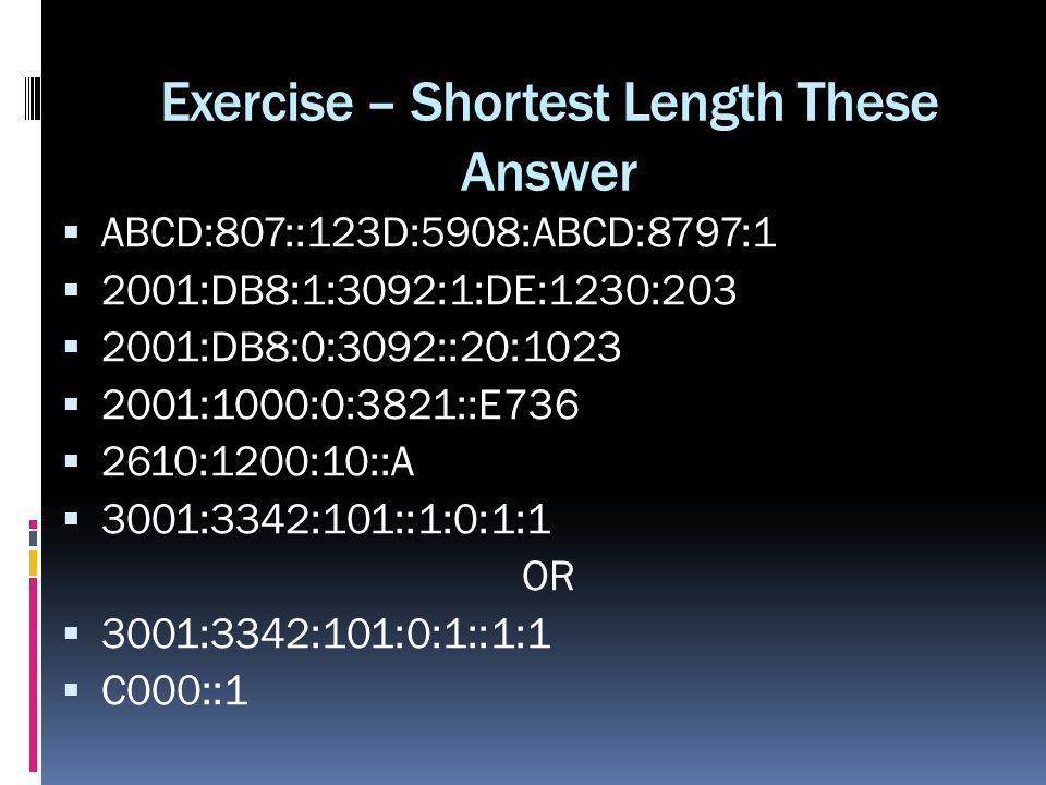 Exercise – Shortest Length These Answer ABCD:807::123D:5908:ABCD:8797:1 2001:DB8:1:3092:1:DE:1230:203 2001:DB8:0:3092::20:1023 2001:1000:0:3821::E736