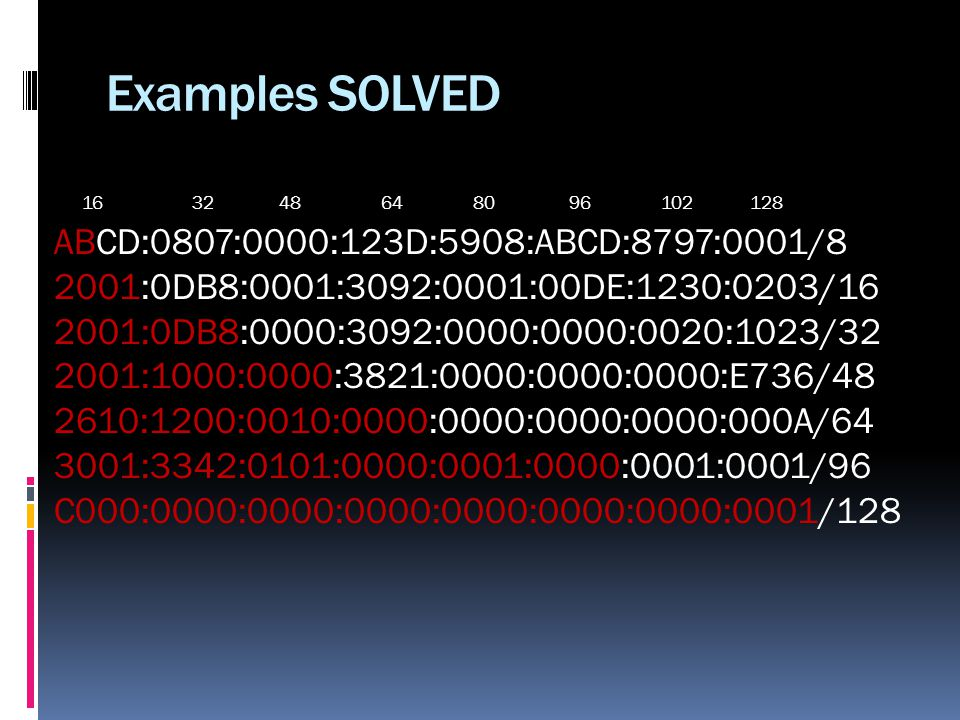Examples SOLVED 16 32 48 64 80 96 102 128 ABCD:0807:0000:123D:5908:ABCD:8797:0001/8 2001:0DB8:0001:3092:0001:00DE:1230:0203/16 2001:0DB8:0000:3092:0000:0000:0020:1023/32 2001:1000:0000:3821:0000:0000:0000:E736/48 2610:1200:0010:0000:0000:0000:0000:000A/64 3001:3342:0101:0000:0001:0000:0001:0001/96 C000:0000:0000:0000:0000:0000:0000:0001/128