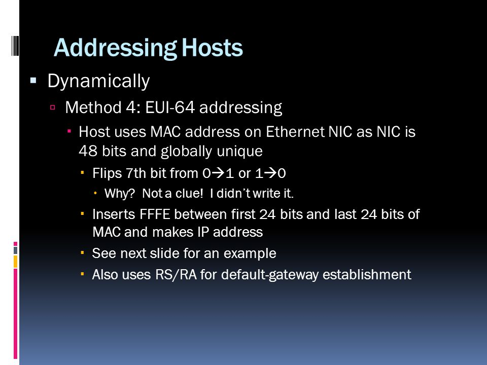 Addressing Hosts Dynamically Method 4: EUI-64 addressing Host uses MAC address on Ethernet NIC as NIC is 48 bits and globally unique Flips 7th bit from 0 1 or 1 0 Why.