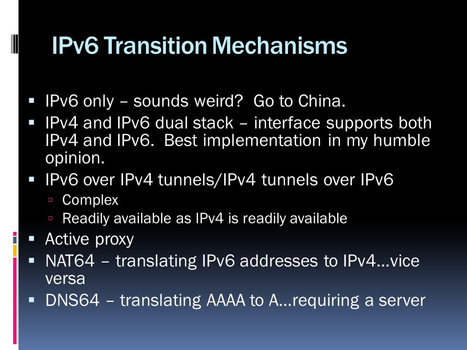 IPv6 Transition Mechanisms IPv6 only – sounds weird? Go to China. IPv4 and IPv6 dual stack – interface supports both IPv4 and IPv6. Best implementatio
