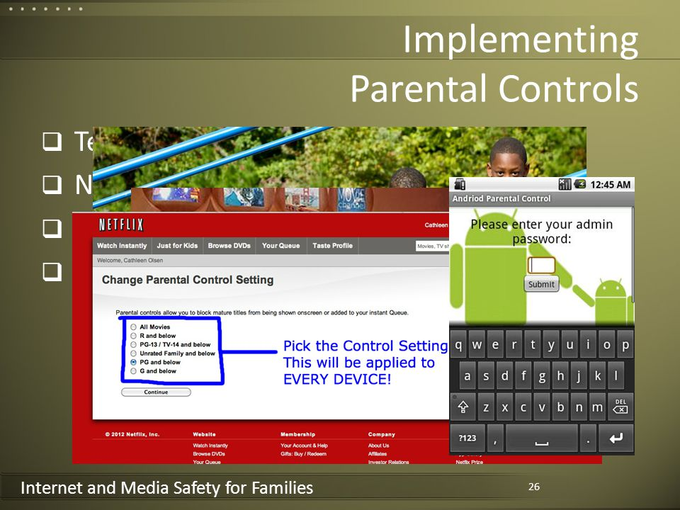 Internet and Media Safety for Families Implementing Parental Controls Televisions/Cable Netflix/Hulu and others Computers/laptops – PC, Mac Smartphones – IOS, Android, Windows 26 Discuss handout