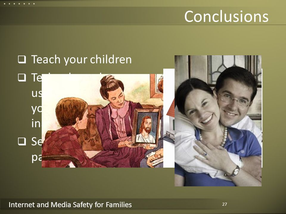 Internet and Media Safety for Families Conclusions Teach your children Technology plays a useful role in protecting your home against inappropriate content Set the right example as parents 27