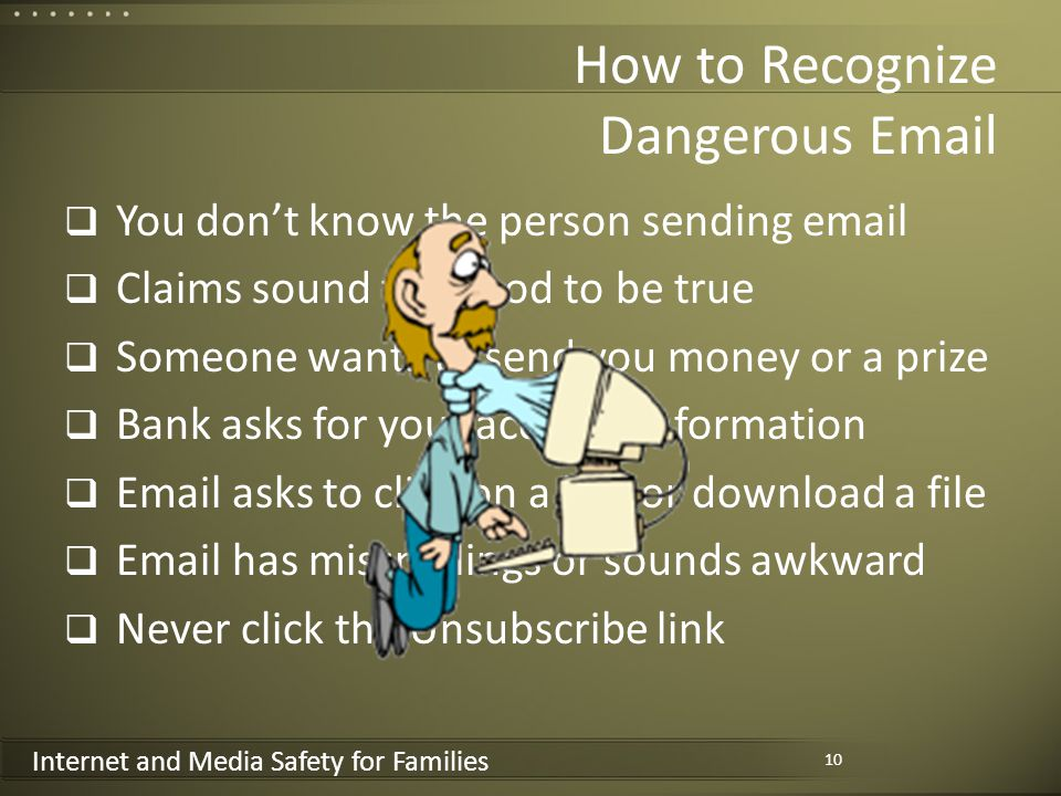 Internet and Media Safety for Families How to Recognize Dangerous Email You dont know the person sending email Claims sound too good to be true Someone wants to send you money or a prize Bank asks for your account information Email asks to click on a link or download a file Email has misspellings or sounds awkward Never click the Unsubscribe link 10