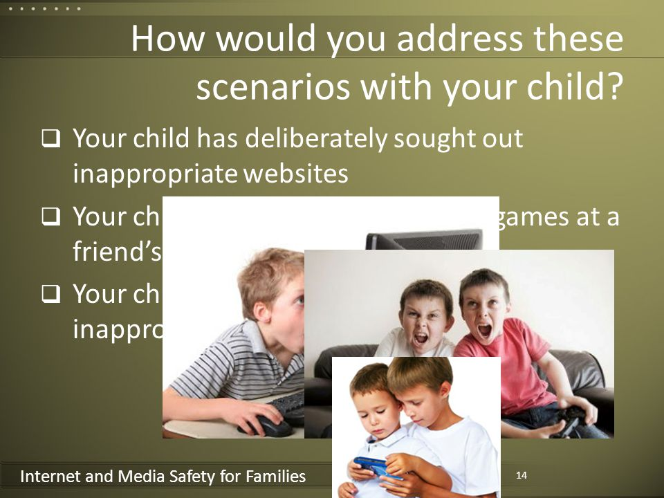 Internet and Media Safety for Families How would you address these scenarios with your child.