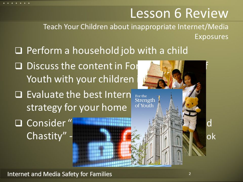Internet and Media Safety for Families Lesson 6 Review Teach Your Children about inappropriate Internet/Media Exposures Perform a household job with a