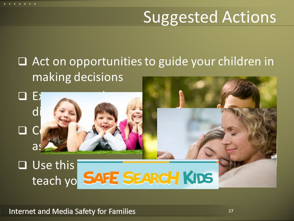 Internet and Media Safety for Families Suggested Actions Act on opportunities to guide your children in making decisions Express your love to your children even under difficult circumstances Consider setting the Safe Search Kids domain as the home page for your children Use this course material and resources to teach your children 27