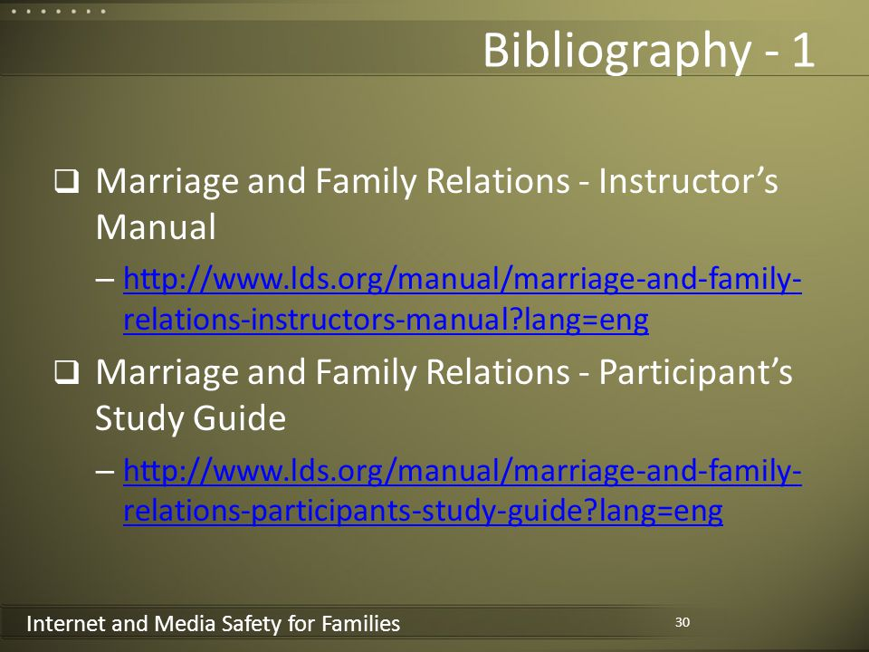 Internet and Media Safety for Families Bibliography - 1 Marriage and Family Relations - Instructors Manual – http://www.lds.org/manual/marriage-and-family- relations-instructors-manual lang=eng http://www.lds.org/manual/marriage-and-family- relations-instructors-manual lang=eng Marriage and Family Relations - Participants Study Guide – http://www.lds.org/manual/marriage-and-family- relations-participants-study-guide lang=eng http://www.lds.org/manual/marriage-and-family- relations-participants-study-guide lang=eng 30