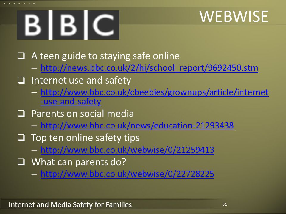 Internet and Media Safety for Families WEBWISE A teen guide to staying safe online – http://news.bbc.co.uk/2/hi/school_report/9692450.stm http://news.bbc.co.uk/2/hi/school_report/9692450.stm Internet use and safety – http://www.bbc.co.uk/cbeebies/grownups/article/internet -use-and-safety http://www.bbc.co.uk/cbeebies/grownups/article/internet -use-and-safety Parents on social media – http://www.bbc.co.uk/news/education-21293438 http://www.bbc.co.uk/news/education-21293438 Top ten online safety tips – http://www.bbc.co.uk/webwise/0/21259413 http://www.bbc.co.uk/webwise/0/21259413 What can parents do.