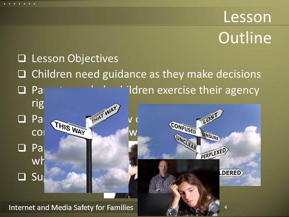 Internet and Media Safety for Families Lesson Outline Lesson Objectives Children need guidance as they make decisions Parents can help children exercise their agency righteously Parents should allow children to learn from the consequences of unwise decisions Parents should show unfailing love for children who go astray Suggested Actions 4