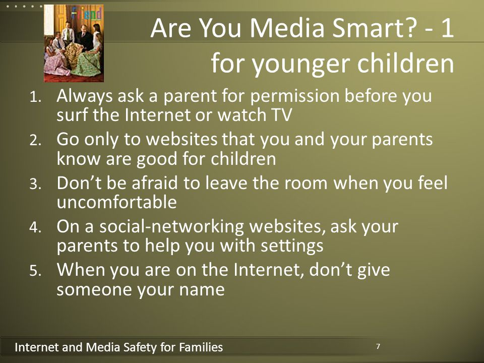 Internet and Media Safety for Families Are You Media Smart? - 1 for younger children 1. Always ask a parent for permission before you surf the Interne