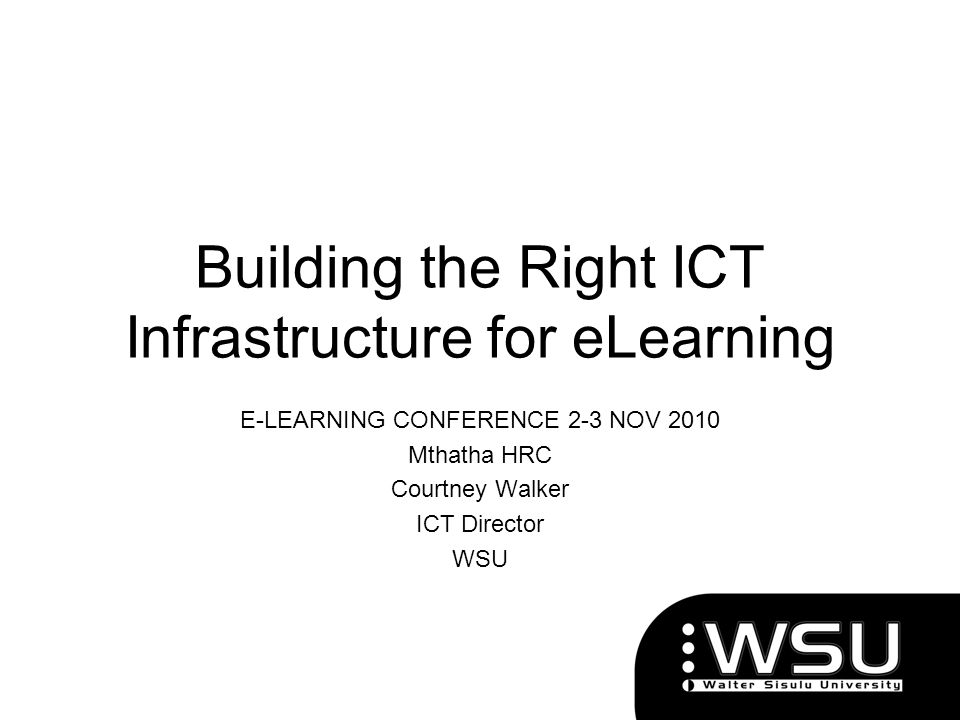 Building the Right ICT Infrastructure for eLearning E-LEARNING CONFERENCE 2-3 NOV 2010 Mthatha HRC Courtney Walker ICT Director WSU