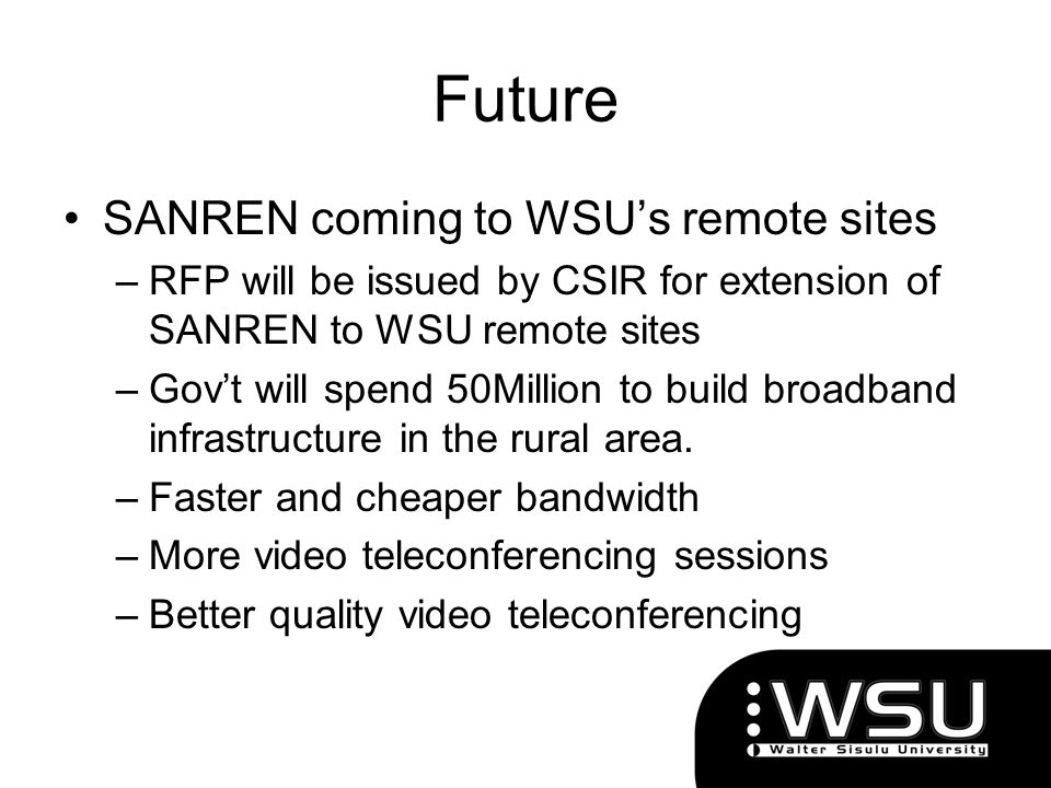 Future SANREN coming to WSUs remote sites –RFP will be issued by CSIR for extension of SANREN to WSU remote sites –Govt will spend 50Million to build