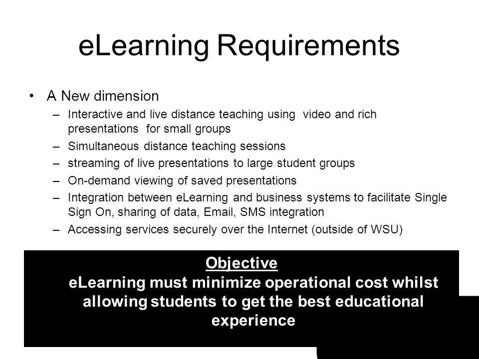 eLearning Requirements A New dimension –Interactive and live distance teaching using video and rich presentations for small groups –Simultaneous dista