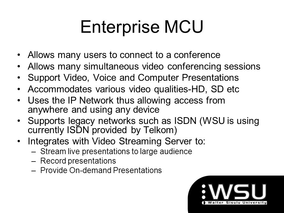 Enterprise MCU Allows many users to connect to a conference Allows many simultaneous video conferencing sessions Support Video, Voice and Computer Pre