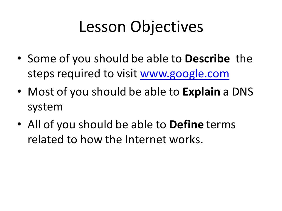 Lesson Objectives Some of you should be able to Describe the steps required to visit www.google.comwww.google.com Most of you should be able to Explain a DNS system All of you should be able to Define terms related to how the Internet works.