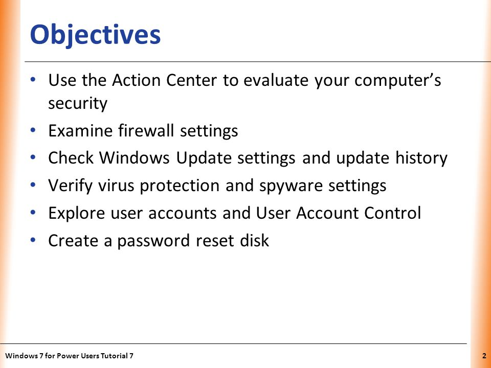 XP Objectives Use the Action Center to evaluate your computers security Examine firewall settings Check Windows Update settings and update history Verify virus protection and spyware settings Explore user accounts and User Account Control Create a password reset disk Windows 7 for Power Users Tutorial 72